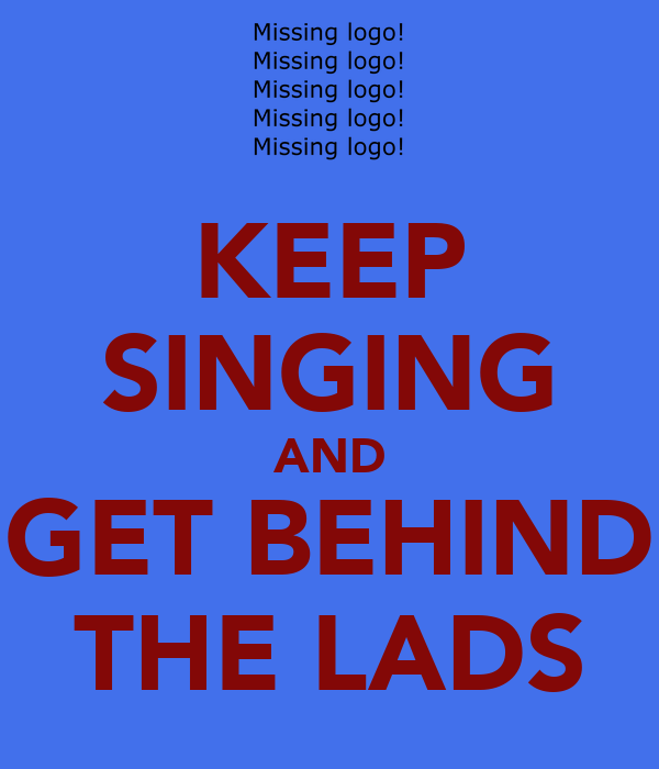 KEEP SINGING AND GET BEHIND THE LADS
