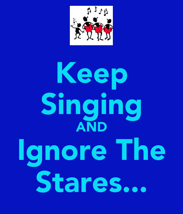 Keep Singing AND Ignore The Stares...
