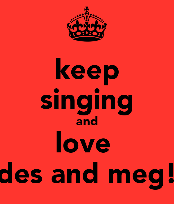 keep singing and love  des and meg!