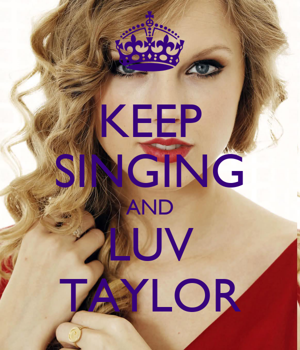 KEEP SINGING AND LUV TAYLOR