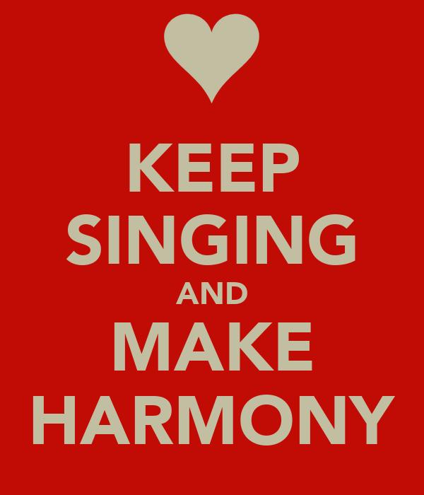 KEEP SINGING AND MAKE HARMONY