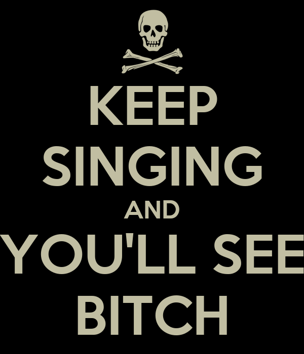 KEEP SINGING AND YOU'LL SEE BITCH
