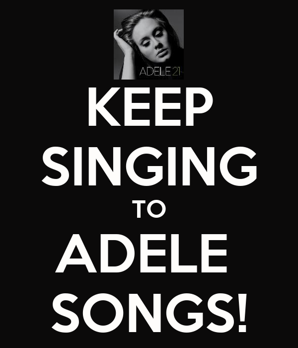 KEEP SINGING TO ADELE  SONGS!