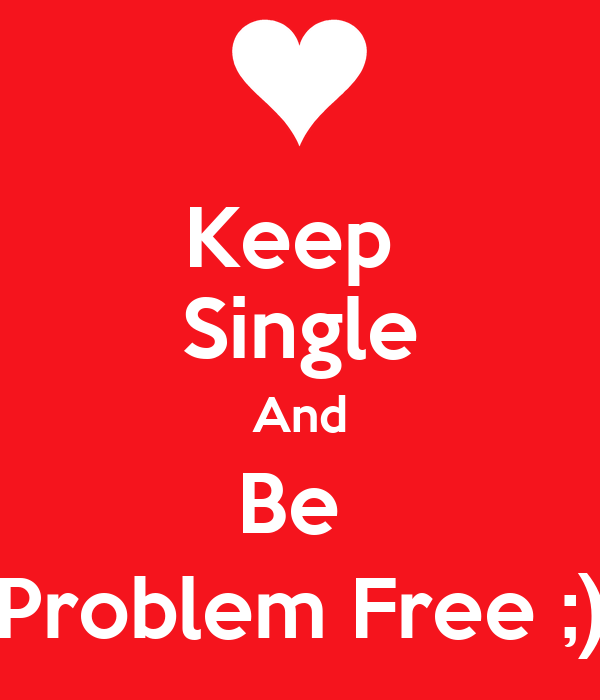 Keep  Single And Be  Problem Free ;)