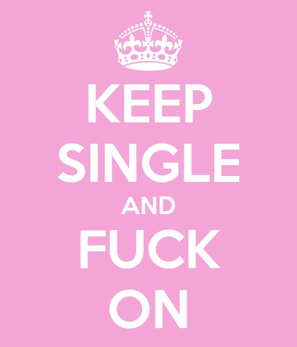 KEEP SINGLE AND FUCK ON