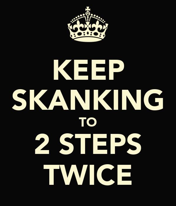 KEEP SKANKING TO 2 STEPS TWICE