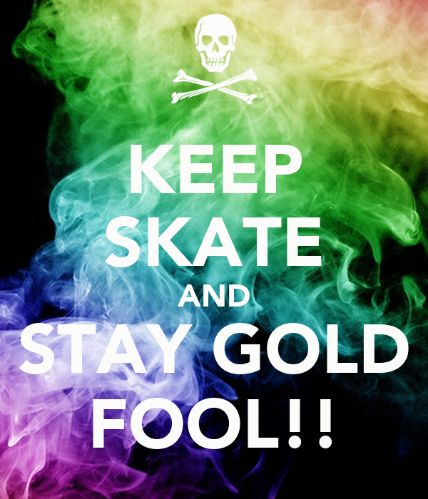 KEEP SKATE AND STAY GOLD FOOL!!