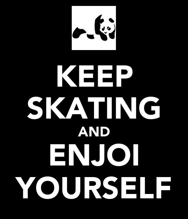 KEEP SKATING AND ENJOI YOURSELF