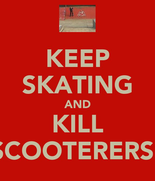 KEEP SKATING AND KILL SCOOTERERS!