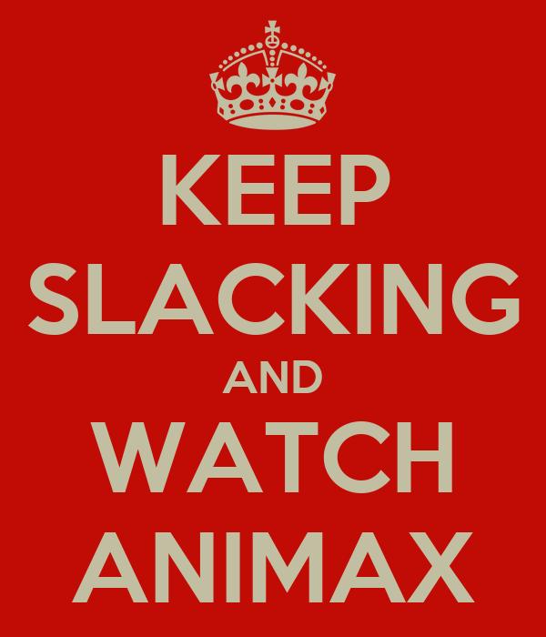 KEEP SLACKING AND WATCH ANIMAX