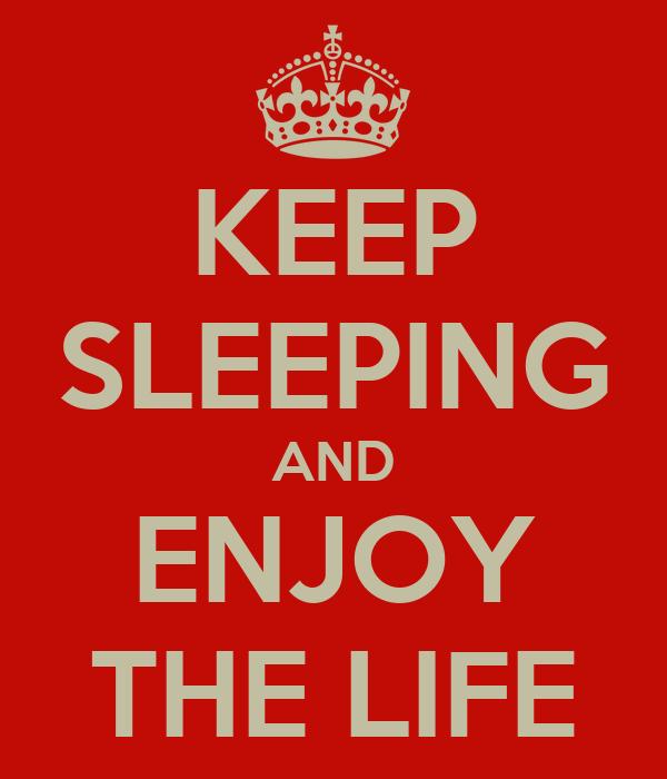KEEP SLEEPING AND ENJOY THE LIFE