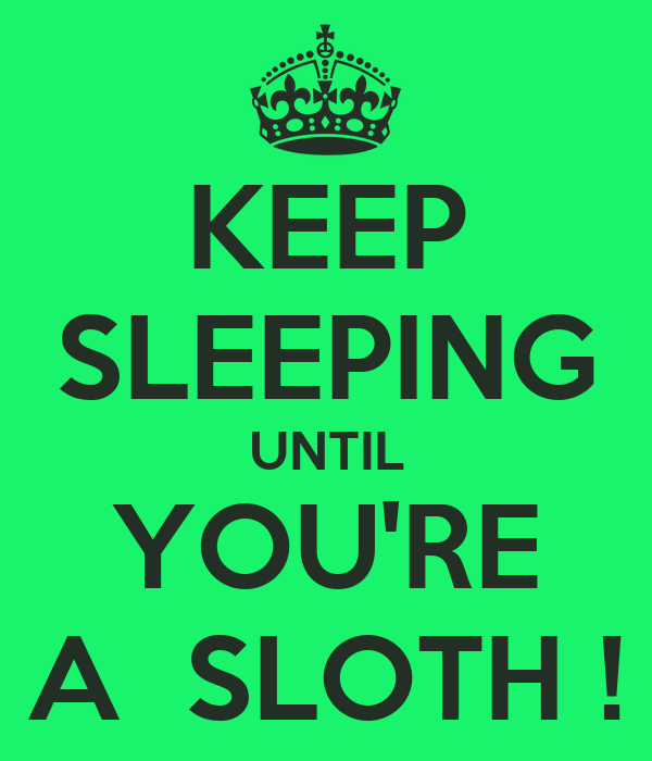 KEEP SLEEPING UNTIL YOU'RE A  SLOTH !