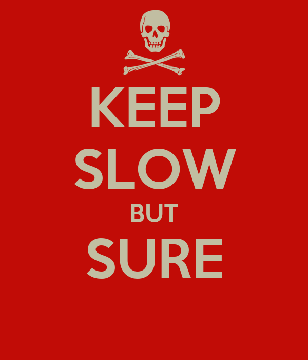 KEEP SLOW BUT SURE