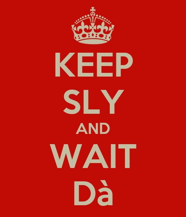 KEEP SLY AND WAIT Dà