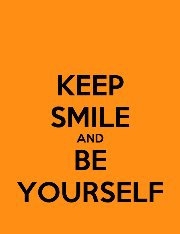 KEEP SMILE AND BE YOURSELF