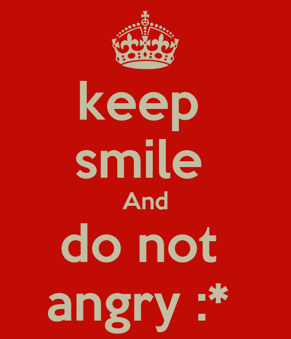 keep  smile  And do not  angry :*