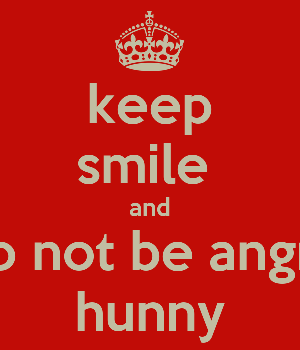 keep smile  and do not be angry hunny