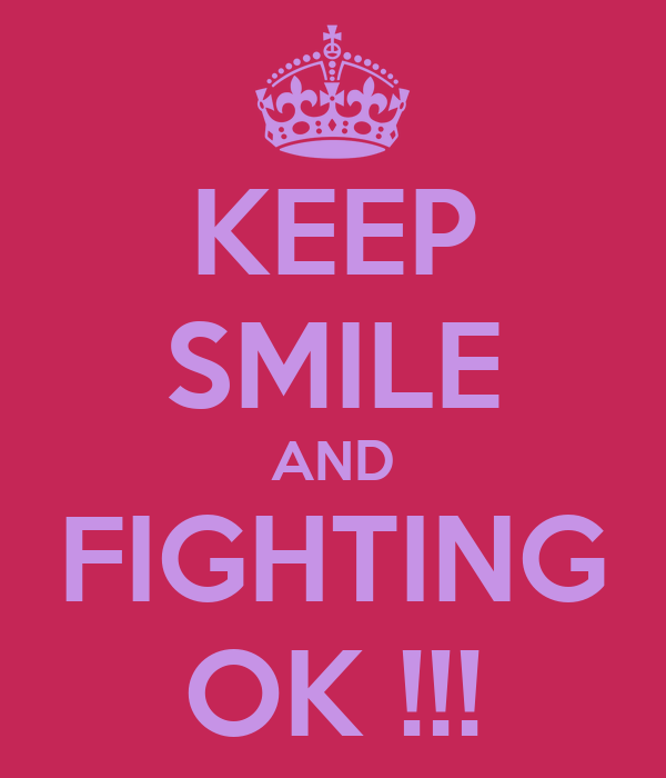 KEEP SMILE AND FIGHTING OK !!!