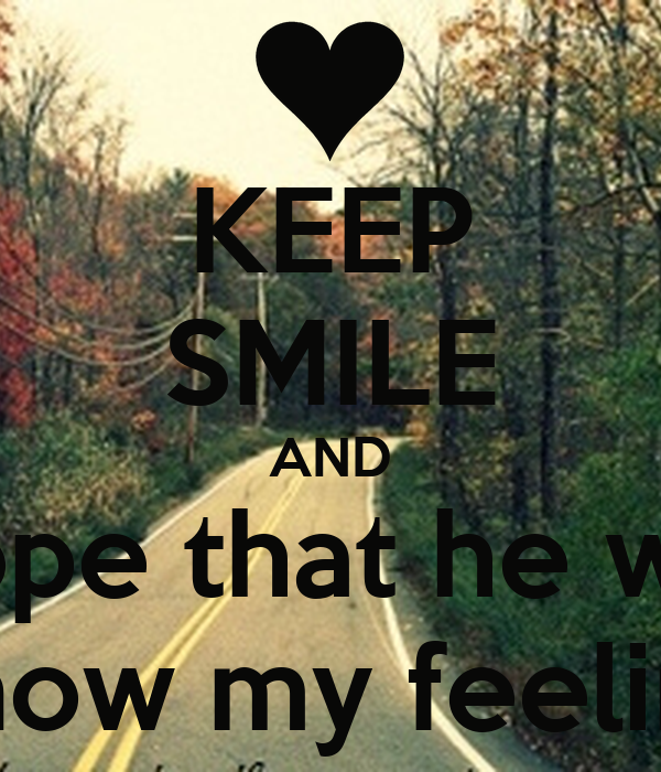 KEEP SMILE AND hope that he will know my feeling