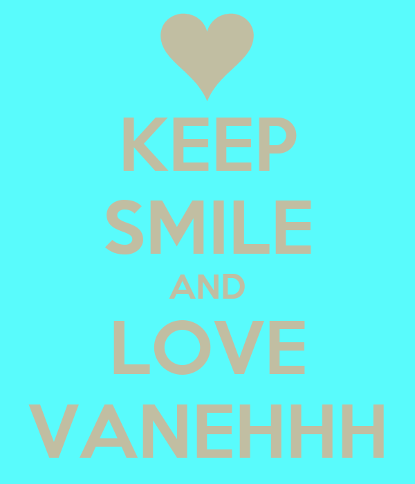 KEEP SMILE AND LOVE VANEHHH
