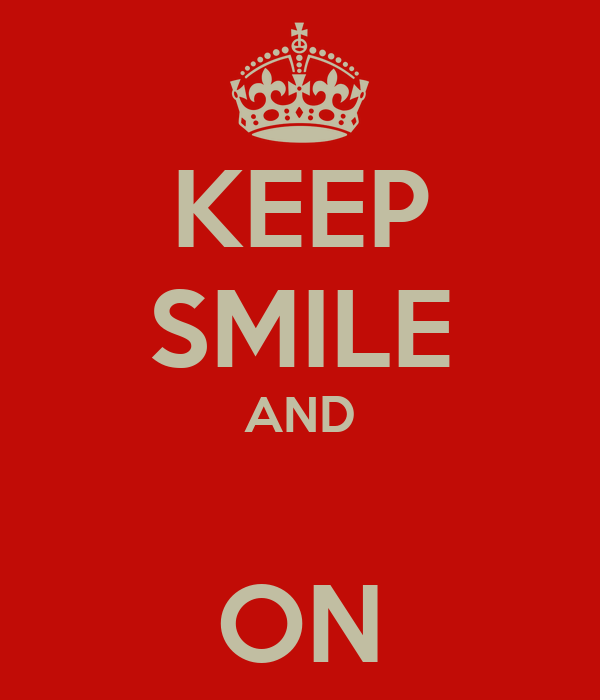 KEEP SMILE AND  ON