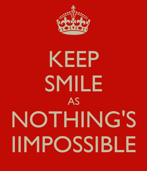 KEEP SMILE AS NOTHING'S IIMPOSSIBLE