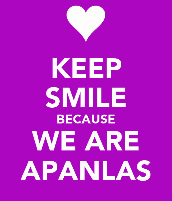 KEEP SMILE BECAUSE WE ARE APANLAS