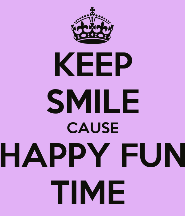 KEEP SMILE CAUSE HAPPY FUN TIME