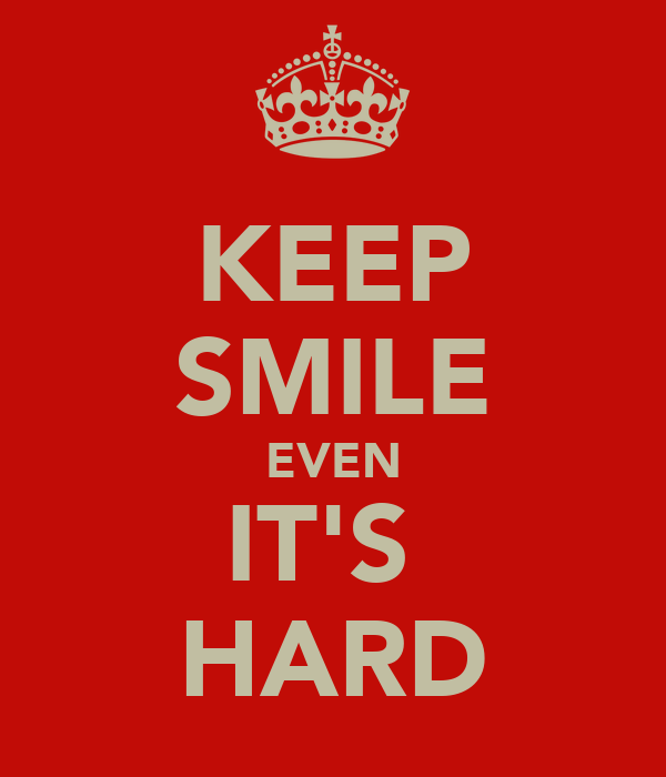 KEEP SMILE EVEN IT'S  HARD