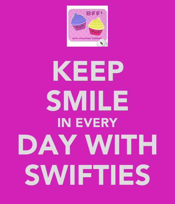 KEEP SMILE IN EVERY DAY WITH SWIFTIES