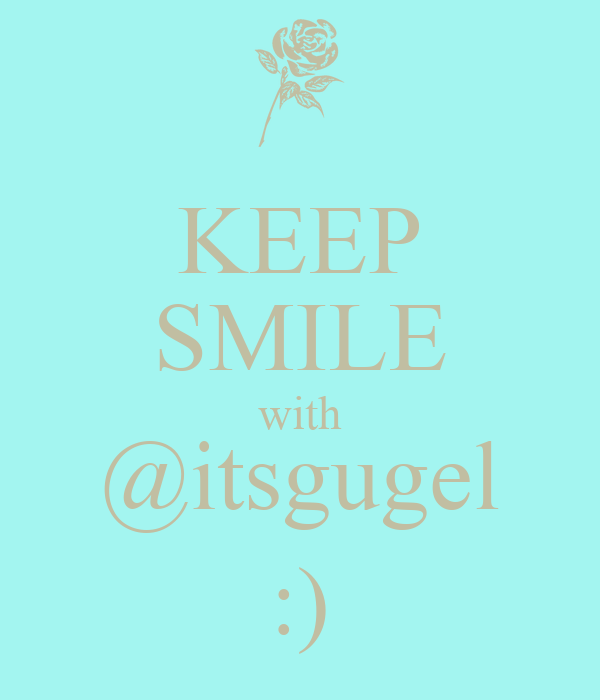 KEEP SMILE with @itsgugel :)