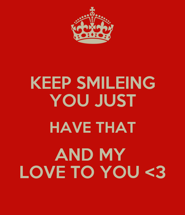 KEEP SMILEING YOU JUST HAVE THAT AND MY  LOVE TO YOU <3
