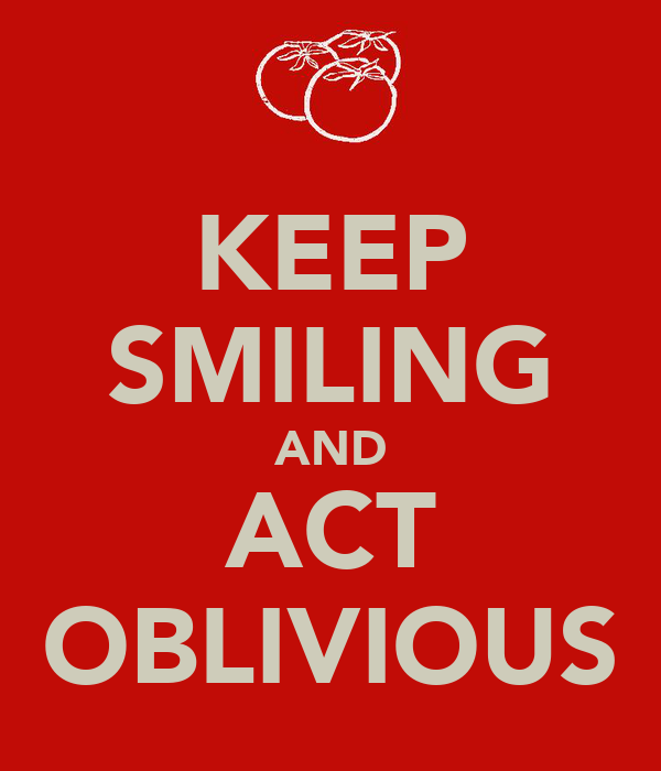KEEP SMILING AND ACT OBLIVIOUS