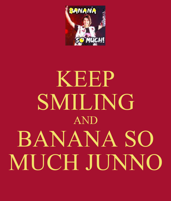 KEEP SMILING AND BANANA SO MUCH JUNNO