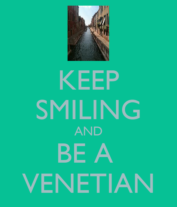 KEEP SMILING AND BE A  VENETIAN