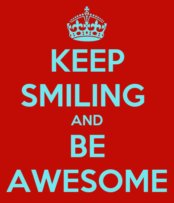 KEEP SMILING  AND BE AWESOME