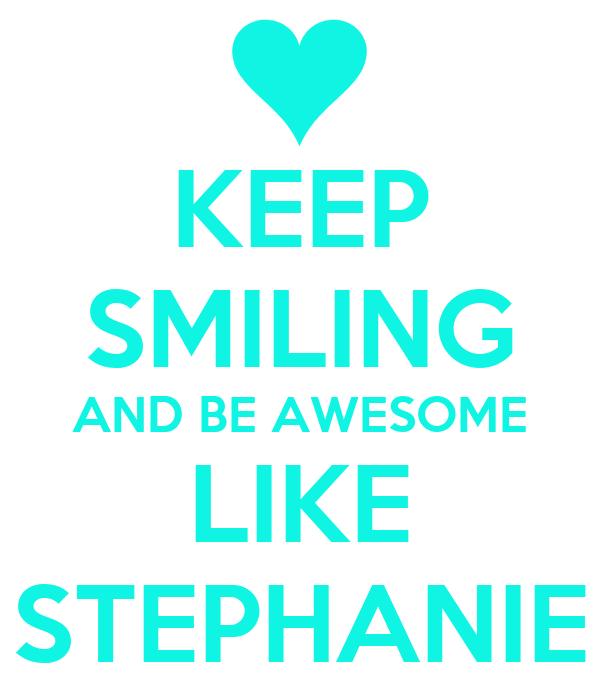 KEEP SMILING AND BE AWESOME LIKE STEPHANIE