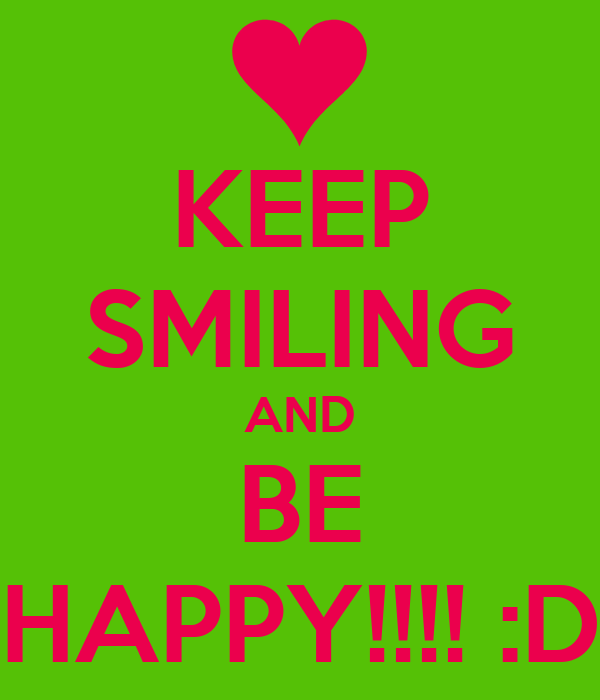 KEEP SMILING AND BE HAPPY!!!! :D