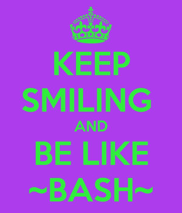 KEEP SMILING  AND BE LIKE ~BASH~