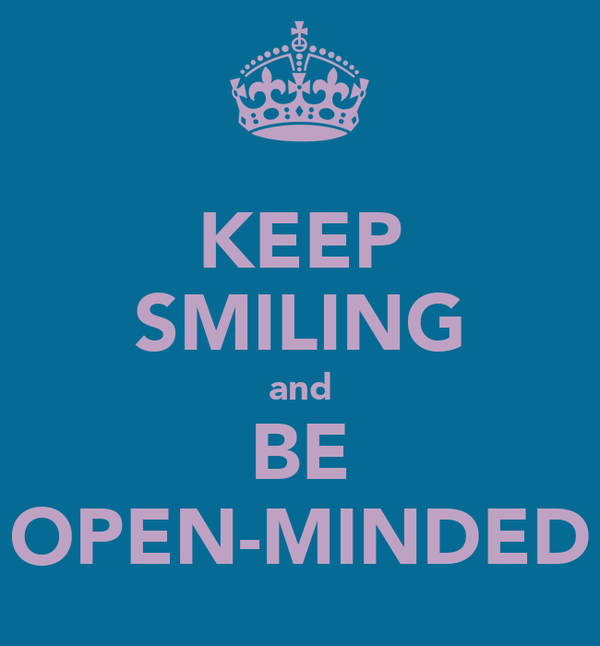 KEEP SMILING and BE OPEN-MINDED