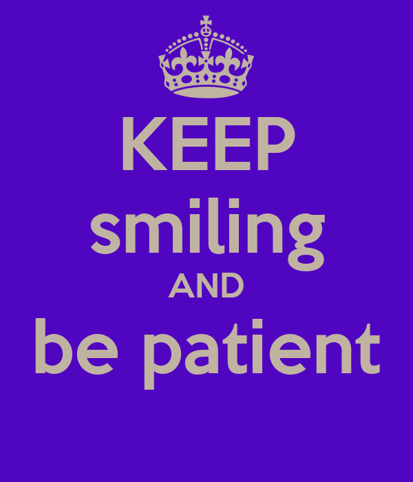 KEEP smiling AND be patient