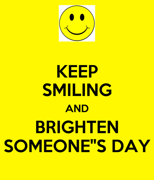 KEEP SMILING AND BRIGHTEN SOMEONE''S DAY