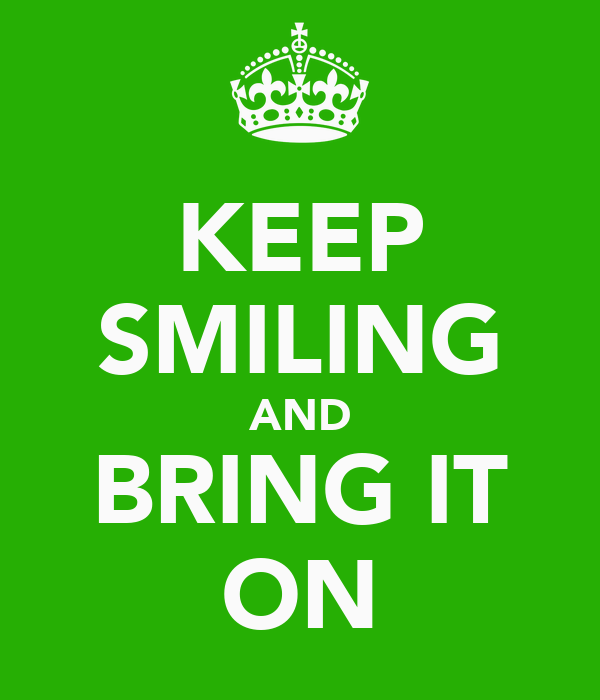 KEEP SMILING AND BRING IT ON