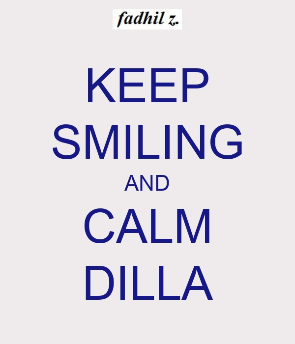KEEP SMILING AND CALM DILLA