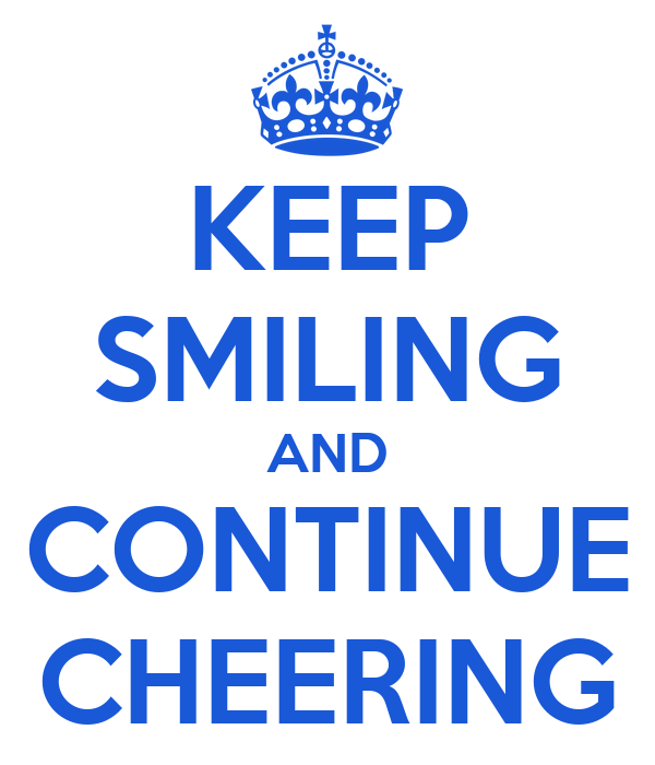 KEEP SMILING AND CONTINUE CHEERING