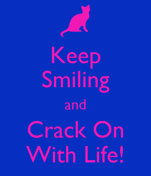 Keep Smiling and Crack On With Life!