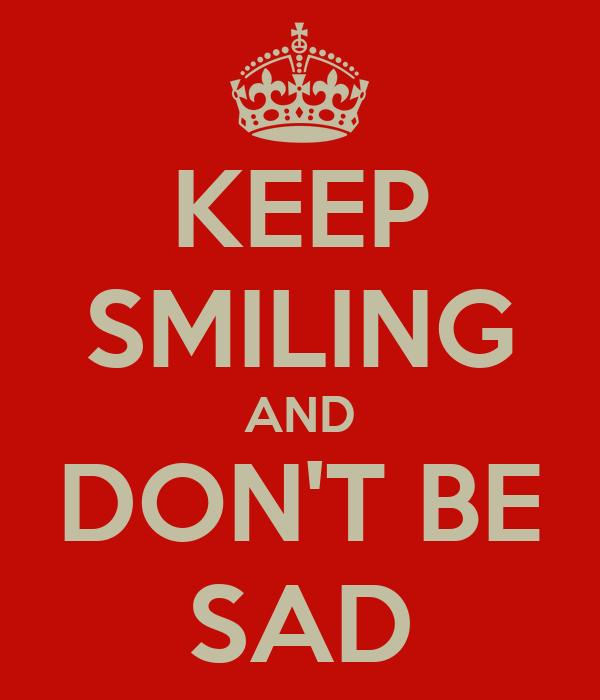 KEEP SMILING AND DON'T BE SAD