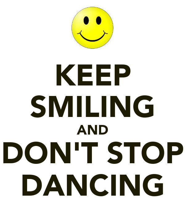 KEEP SMILING AND DON'T STOP DANCING