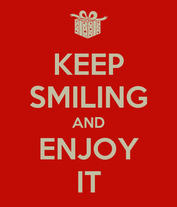 KEEP SMILING AND ENJOY IT