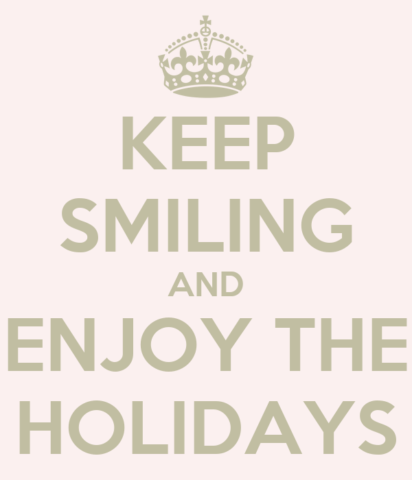 KEEP SMILING AND ENJOY THE HOLIDAYS